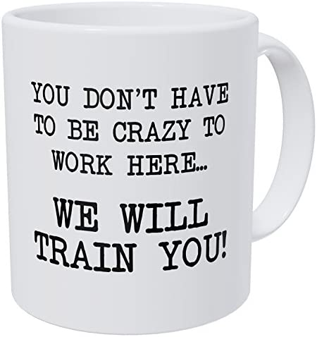 Wampumtuk You Don`t Have To Be Crazy To Work Here We Will Train You 11 Ounces Funny Coffee