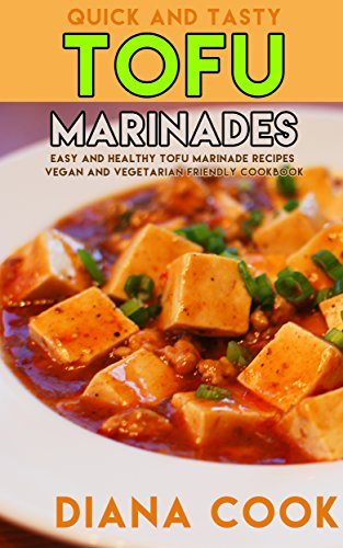 Quick and Tasty Tofu Marinades: Easy and Healthy Tofu Marinade Recipes Vegan and Vegetarian Friendly Cookbook by Diana Cook