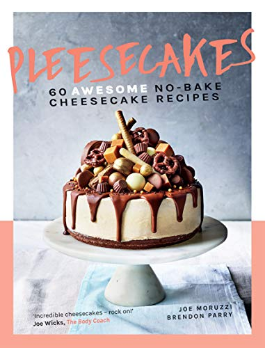 Pleesecakes: 60 AWESOME No-bake Cheesecake Recipes by Joe Moruzzi, Brendon Parry