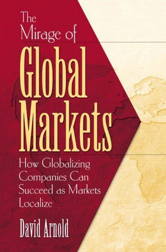 The Mirage of Global Markets: How Globalizing Companies Can Succeed Asmarkets Localize by David Arnold (31-Jul-2003) Paperback