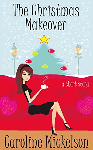 The Christmas Makeover : A Christmas Central Romantic Comedy Short Story by [Mickelson, Caroline]