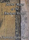 Secret Maps of the Ancient World, Charlotte Harris Rees, 1434392783