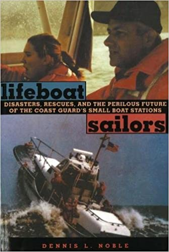 Lifeboat Sailors: Disasters, Rescues and the Perilous Future of the Coast Guards Small Boat Stations
