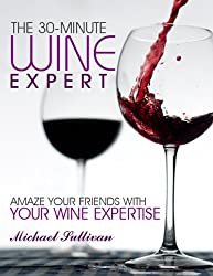 The 30 Minute Wine Expert: Amaze Your Friends with Your Wine Expertise