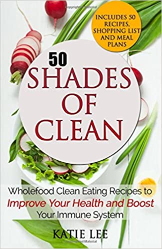 Book 50 Shades of Clean: Wholefood Clean Eating Recipes to Improve Your Health and Boost your Immune System: Volume 1 (Clean Eating and Nutrition Collection)
