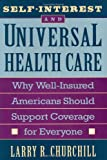 Self-Interest and Universal Health Care : Why Well-Insured Americans Should Support Coverage for Everyone, Churchill, Larry, 0674800923