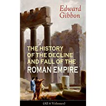 THE HISTORY OF THE DECLINE AND FALL OF THE ROMAN EMPIRE (All 6 Volumes): From the Height of the Roman Empire, the Age of Trajan and the Antonines - to ... the State of Rome during the Middle Ages