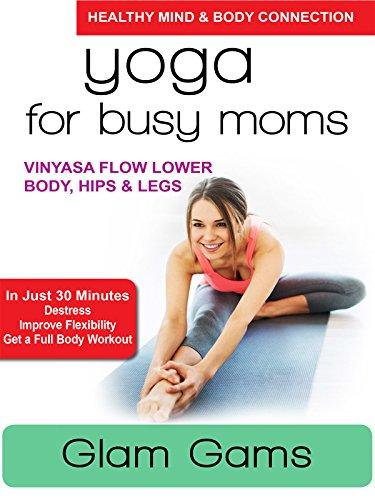 Yoga for Busy Moms - Glam Gams - Vinyasa Flow Lower Body, Hips & Legs (Gams Gams)