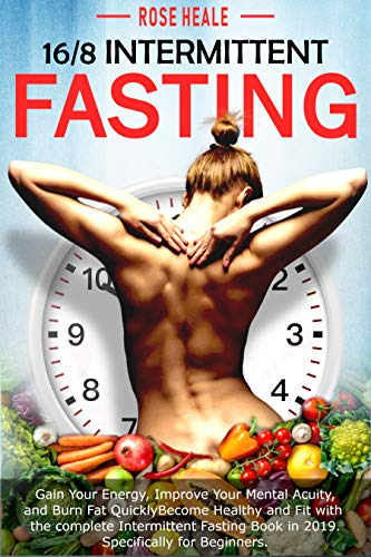 16/8 Intermittent Fasting: Gain Your Energy, Improve Your Mental Acuity, and Burn Fat Quickly; Become Healthy and Fit with The Complete Intermittent Fasting Book in 2019 specifically for beginners. by [Heale, Rose]