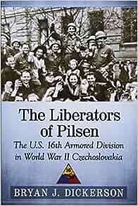 Amazon com: The Liberators of Pilsen: The U S  16th Armored