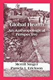 Global Health : An Anthropological Perspective, Singer, Merrill and Erickson, Pamela I., 1577669061