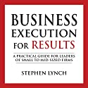 Business Execution for Results: A Practical Guide for Leaders of Small to Mid-Sized Firms Audiobook by Stephen Lynch Narrated by John Eastman