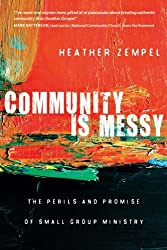 Community Is Messy: The Perils and Promise of Small Group Ministry by Heather Zempel (2012-09-01)