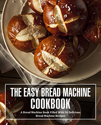 The Easy Bread Machine Cookbook: A Bread Machine Book Filled With 50 Delicious Bread Machine Recipes by [Press, BookSumo]