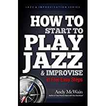 HOW TO Start to PLAY JAZZ & Improvise: in Five Easy Steps (Jazz & Improvisation Series)