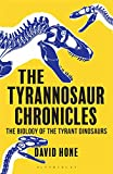 The Tyrannosaur Chronicles: The Biology of the Tyrant Dinosaurs (Bloomsbury Sigma)