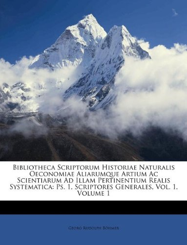Bibliotheca Scriptorum Historiae Naturalis Oeconomiae Aliarumque Artium Ac Scientiarum Ad Illam Pertinentium Realis Systematica: Ps. 1, Scriptores Generales, Vol. 1, Volume 1 ebook