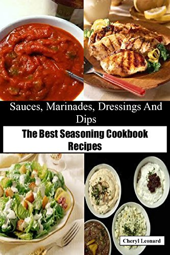 Sauces, Marinades, Dressings And Dips: The Best Seasoning Cookbook Recipes by [Leonard, Cheryl]