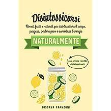 Disintossicarsi naturalmente: Rimedi facili e naturali per disintossicare il corpo, purgare, perdere peso e aumentare l'energia (Italian Edition)