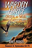 Warden Force: Ordeal at Skull Canyon and Other True Game Warden Adventures: Episodes 63-75 (Volume 6)