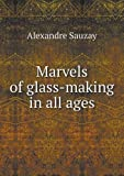 Marvels of Glass-Making in All Ages, Alexandre Sauzay, 551851266X