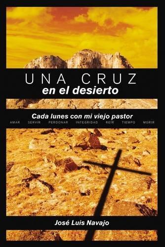Una Cruz en el Desierto: Cada Lunes Con Mi Viejo Pastor = A Cross in the Desert (Spanish Edition)