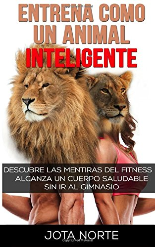 Entrena como un Animal Inteligente: Descubre las mentiras y dogmas del fitness. Alcanza un cuerpo atractivo y saludable de forma natural y sin ir al gimnasio (Spanish Edition) [Jota Norte] (Tapa Blanda)