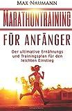 Marathontraining für Anfänger: Der ultimative Ernährungs- und Trainingsplan für den leichten Einstieg. (Marathon, Marathon Training, Marathon Laufen, Joggen, Laufen für Einsteiger)