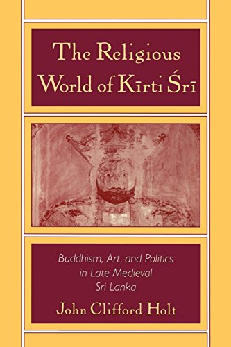 The Religious World of Kirti 'Sri: Buddhism, Art, and Politics of Late Medieval Sri Lanka
