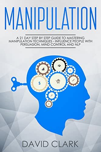 Manipulation: A 21-Day Step-by-Step Guide to Mastering Manipulation Techniques – Influence People with Persuasion, Mind Control, and NLP (Manipulation, Persuasion & Influence Book 1)