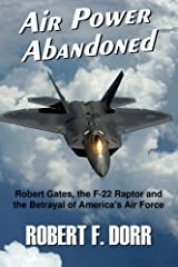 Air Power Abandoned: Robert Gates, the F-22 Raptor and the Betrayal of America's Air Force Paperback