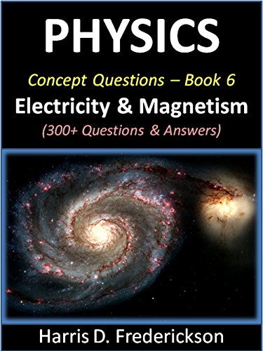 Physics Concept Questions - Book 6 (Electricity & Magnetism): 300+ Questions & Answers (Material Science Multiple Choice Questions And Answers)