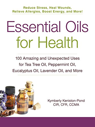 Essential Oils for Health: 100 Amazing and Unexpected Uses for Tea Tree Oil, Peppermint Oil, Eucalyptus Oil, Lavender Oil, and More