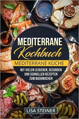 Mediterrane Kochbuch: Mediterrane Küche. Mit vielen leckeren ...