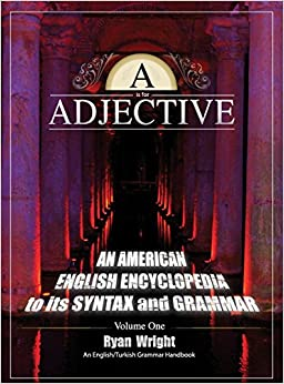 Book A is for Adjective: Volume One, An American English Encyclopedia to its Syntax and Grammar: English/Turkish Grammar Handbook