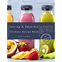 The Juicing and Smoothie Recipe Book: The Complete Guide to Healthy Juices & Smoothies – Easy recipes for Weight Loss & Cleanses – Suitable for the Nutribullet, ... Ninja and Vitamix (Juicing for Beginners)
