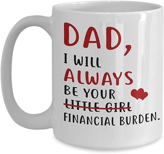 DAD I WILL ALWAYS BE YOUR LITTLE GIRL FINANCIAL BURDEN 11Oz Coffee Gift MUG
