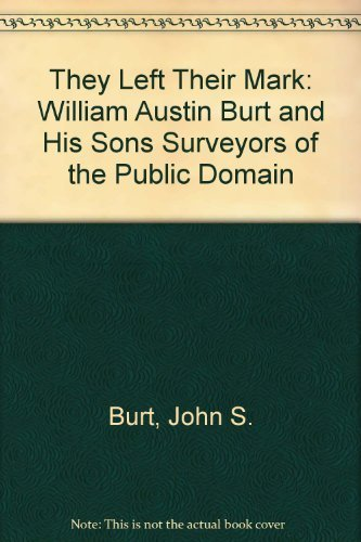 They Left Their Mark: William Austin Burt and His Sons Surveyors of the Public Domain by John S. Burt - Domain The Austin Stores
