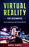 Virtual Reality for Beginners!: How to Understand, Use & Create with VR