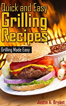 Quick and Easy Grilling Recipes by [Bryant, Justin A.]