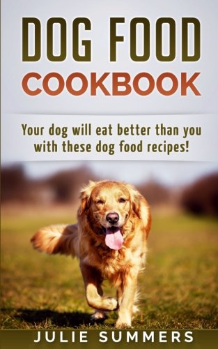 Dog Food Cookbook: Your Dog Will Eat Better Than you!