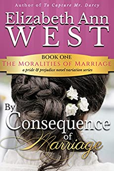 By Consequence of Marriage: A Pride & Prejudice Novel Variation (The Moralities of Marriage Book 1) by [West, Elizabeth Ann]