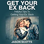 Get Your Ex Back: Helpful Tips to Getting Your Ex Back | Jason Scotts