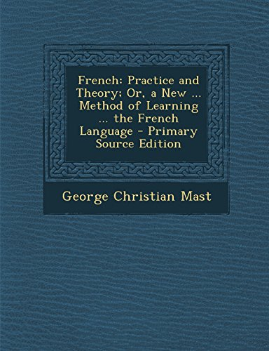 French: Practice and Theory; Or, a New ... Method of Learning ... the French Language - Primary Source Edition