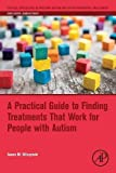 A Practical Guide to Finding Treatments That Work for People with Autism (Critical Specialties in Treating Autism and other Behavioral Challenges)