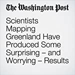 Scientists Mapping Greenland Have Produced Some Surprising – and Worrying – Results | Chris Mooney