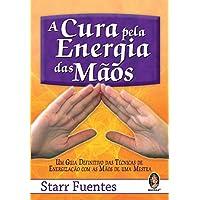 A cura pela energia das mãos: Um guia definitivo das técnicas de energização com as mãos de uma mestra