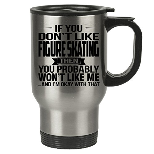 Figure Skating Costumes Designers (If You Don't Like FIGURE SKATING Travel Mug - FIGURE SKATING Gifts - Stainless Steel Travel Mug, Coffee Cup)