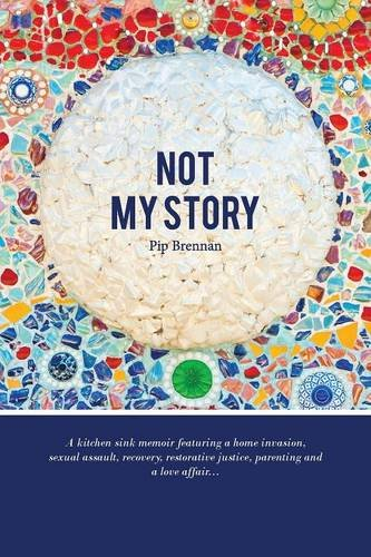 Read Online Not My Story: A Kitchen Sink Memoir Featuring a Home Invasion, Sexual Assault, Recovery, Restorative Justice, Parenting and a Love a ebook