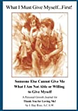 What I Must Give Myself...First!: Someone Else Cannot Give Me What I Am Not Able Or Willing To Give Myself
